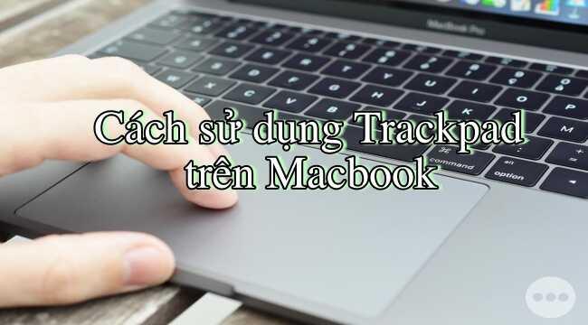 Cách sử dụng trackpad trên Macbook cho người mới